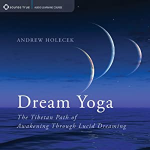 Dream Yoga: The Tibetan Path of Awakening Through Lucid Dreaming | [Andrew Holecek]