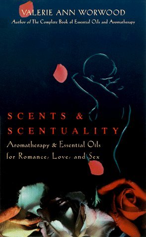 Scents and Scentuality: Essential Oils and Aromatherapy for Love, Romance, and Sex by Valerie Ann Worwood (1998-11-02)