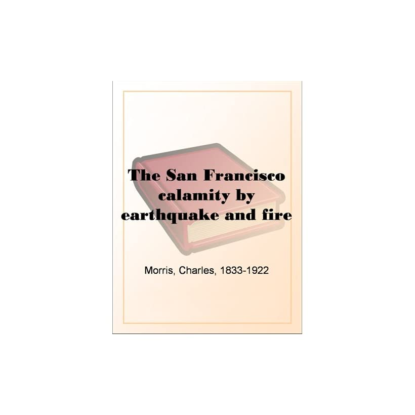 The San Francisco calamity by earthquake and fire Charles Morris