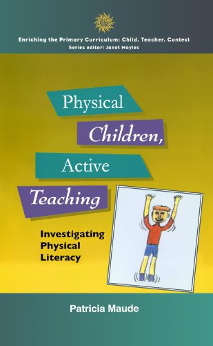 Physical Children, Active Teaching: Investigating Physical Literacy (Enriching the Primary Curriculum)