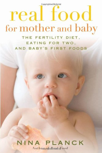Real Food for Mother and Baby: The Fertility Diet, Eating for Two, and Baby's First Foods by Nina Planck
