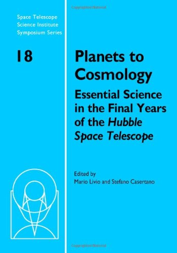 Planets To Cosmology: Essential Science In The Final Years Of The Hubble Space Telescope: Proceedings Of The Space Telescope Science Institute ... Telescope Science Institute Symposium Series)
