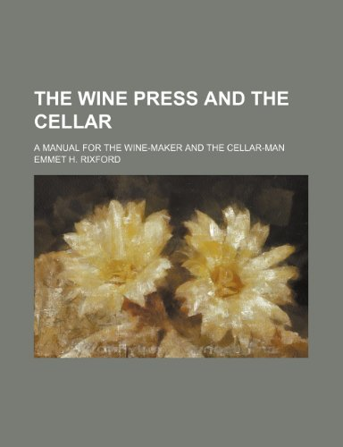 The Wine Press and the Cellar; A Manual for the Wine-Maker and the Cellar-Man by Emmet H. Rixford