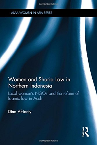 Women and Sharia Law in Northern Indonesia: Local Women's NGOs and the Reform of Islamic Law in Aceh (ASAA Women in Asia