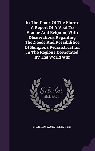 In The Track Of The Storm; A Report Of A Visit To France And Belgium, With Observations Regarding The Needs And Possibilities Of Religious Reconstruction In The Regions Devastated By The World War