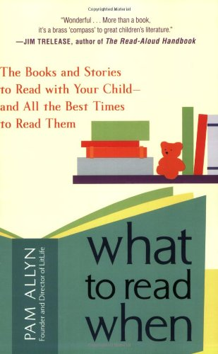 What to Read When: The Books and Stories to Read with Your Child--and All the Best Times to Read Them