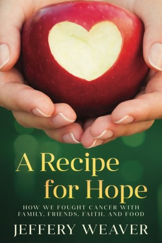 A Recipe for Hope: How We Fought Cancer with Family, Friends, Faith, and Food by Jeffery Weaver