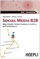 Social Media B2B. Blog, LinkedIn, Twitter, Facebook, E-mail & co. per il marketing 2.0