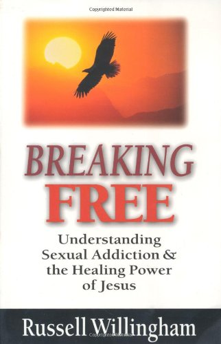 Breaking Free: Understanding Sexual Addiction  &amp;  the Healing Power of Jesus