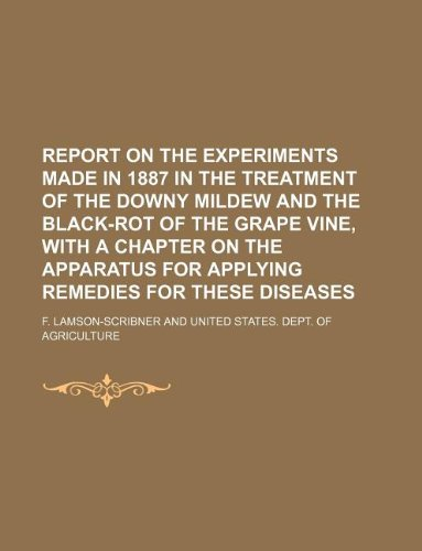 Report on the experiments made in 1887 in the treatment of the downy mildew and the black-rot of the grape vine, with a chapter on the apparatus for applying remedies for these diseases PDF
