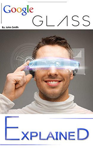 Google Glass: EXPLAINED - Google-GLASS Features in Daily Life and the Augmented or Virtual Reality aspect of Glass Book. (Google-GLASS Book explaining it's part in Daily Life and Augmented Reality 1)
