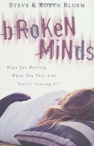 Broken Minds: Hope for Healing When You Feel Like You&#039;re Losing It