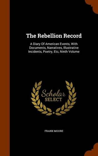 The Rebellion Record: A Diary Of American Events, With Documents, Narratives, Illustrative Incidents, Poetry, Etc, Ninth