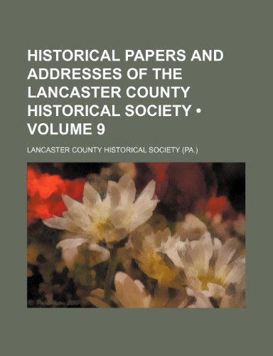 Historical Papers and Addresses of the Lancaster County Historical Society (Volume 9)
