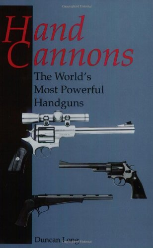 Hand Cannons: The World'S Most Powerful Handguns