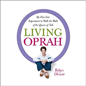 Living Oprah: My One-Year Experiment to Live as TV's Most Influential Guru Advises | [Robyn Okrant]