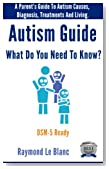 Autism - What Do You Need To Know? A Parent's Guide To Autism Causes, Diagnosis and Treatments. DSM-5 Ready