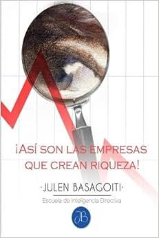 Asi Son Las Empresas Que Crean Riqueza! (Julen Basagoiti // Escuela De Inteligencia Directiva) (Volume 1) (Spanish Edition)