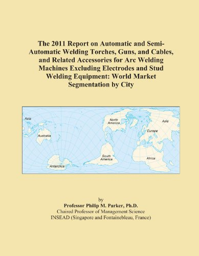 The 2011 Report on Automatic and Semi-Automatic Welding Torches, Guns, and Cables, and Related Accessories for Arc Welding Machines Excluding ... Equipment: World Market Segmentation by City