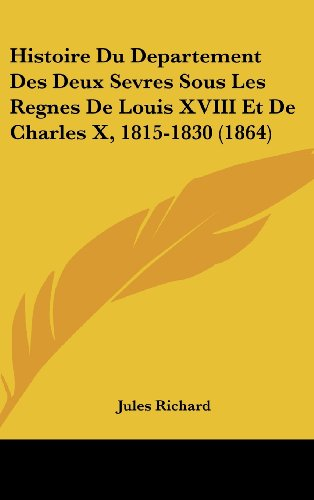 Histoire Du Departement Des Deux Sevres Sous Les Regnes de Louis XVIII Et de Charles X, 1815-1830 (1864)