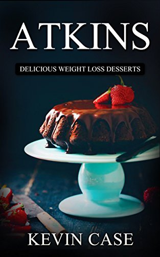Atkins Diet: The Top 110+ Approved Low Carb Dessert Recipes for Rapid Weight Loss (The Ultimate Beginners Guide©, Atkins Plan Cook Book) by Kevin Case