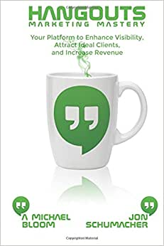 Hangouts Marketing Mastery: Your Platform To Enhance Visibility, Attract Ideal Clients, And Increase Revenue