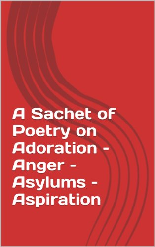 A Sachet of Poetry on Adoration - Anger - Asylums - Aspiration