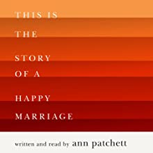 This Is the Story of a Happy Marriage (       UNABRIDGED) by Ann Patchett Narrated by Ann Patchett