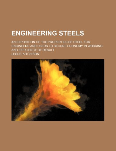 Engineering steels; an exposition of the properties of steel for engineers and users to secure economy in working and efficiency of result