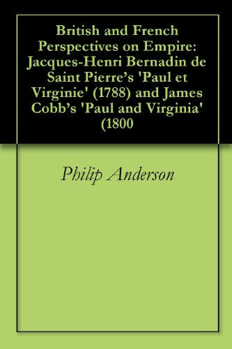 Philip Anderson - British and French Perspectives on Empire: Jacques-Henri Bernadin de Saint Pierre's 'Paul et Virginie' (1788) and James Cobb's 'Paul and Virginia' (1800