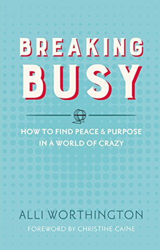 Breaking Busy: How to Find Peace and Purpose in a World of Crazy - Alli Worthington