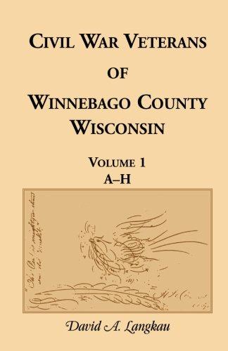 Civil War Veterans of Winnebago County, Wisconsin: Volume 1, A-H