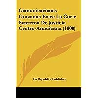 Comunicaciones Cruzadas Entre La Corte Suprema de Justicia Centro-Americana (1908)