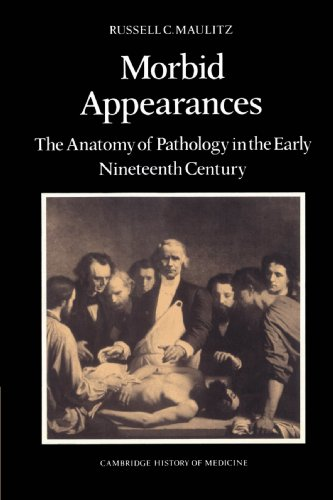 Morbid Appearances: The Anatomy Of Pathology In The Early Nineteenth Century (Cambridge Studies In The History Of Medicine)