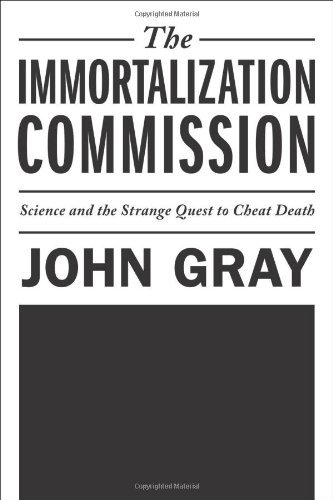 The Immortalization Commission: Science and the Strange Quest to Cheat Death by John Gray (2011-03-29)