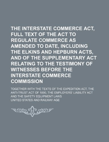 The Interstate Commerce Act, Full Text of the Act to Regulate Commerce as Amended to Date, Including the Elkins and Hepburn Acts, and of the ... Interstate Commerce Commission; Together With