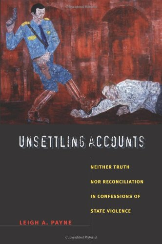 Unsettling Accounts: Neither Truth nor Reconciliation in Confessions of State Violence (The Cultures and Practice of Vio
