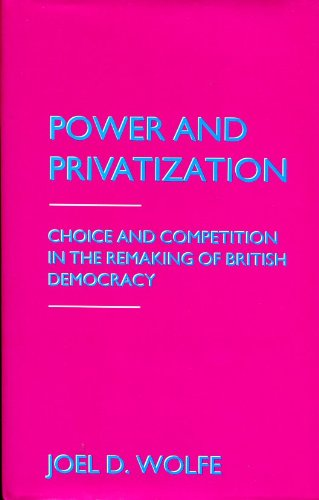 Power and Privatization: Choice and Competition in the Remaking of British Democracy