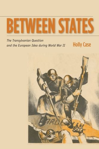 Between States: The Transylvanian Question and the European Idea during World War II (Stanford Studies on Central and Ea