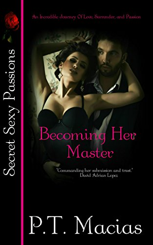 Becoming Her Master: An Incredible Journey Of Love, Surrender, and Passions. (Secret Sexy Passions Book 1)