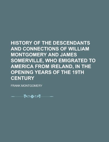History of the Descendants and Connections of William Montgomery and James Somerville, Who Emigrated to America from Ireland, in the Opening Years of