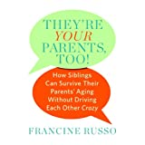 They're Your Parents, Too!: How Siblings Can Survive Their Parents' Aging Without Driving Each Other Crazyby Francine Russo