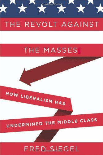 Siegel – The Revolt Against the Masses: How Liberalism Has Undermined the Middle Class