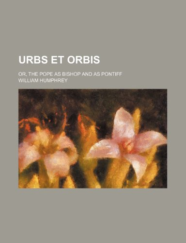 Urbs et orbis; or, The pope as bishop and as pontiff