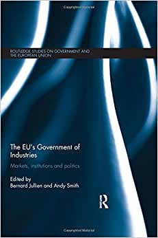 The EU's Government Of Industries: Markets, Institutions And Politics (Routledge Studies On Government And The European Union)