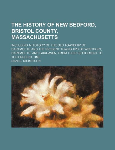 The History of New Bedford, Bristol County, Massachusetts; Including a History of the Old Township of Dartmouth and the Present Townships of Westport, ... From Their Settlement to the Present Time