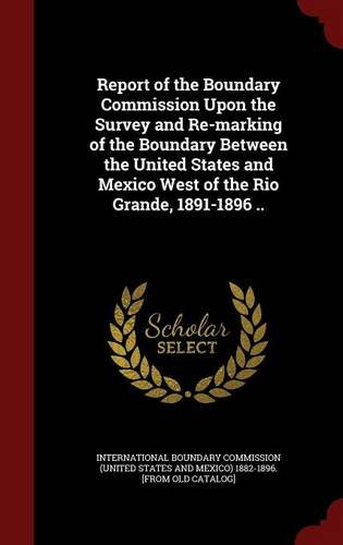 Report of the Boundary Commission Upon the Survey and Re-marking of the Boundary Between the United States and Mexico West of the Rio Grande, 1891-1896 ..