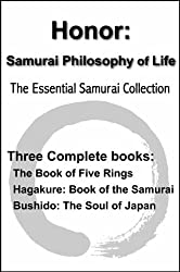 Honor: Samurai Philosophy of Life - The Essential Samurai Collection - The Book of Five Rings, Hagakure:The Way of the Samurai, Bushido: The Soul of Japan (with linked TOC)