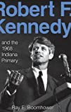 "Ray Boomhower, ""Robert F. Kennedy and the 1968 Indiana Primary"" (Indiana UP, 2008)"