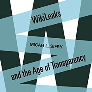 Wikileaks and the Age of Transparency | [Micah Sifry]
